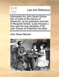 Information for John Stuart-Schaw Heir of Entail of the Barony of Greenock, as the Grandson and Heir of Margaret Schaw, (Lady Houston, ) Who Was the O