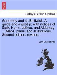 Guernsey and Its Bailiwick. a Guide and a Gossip, with Notices of Sark, Herm, Jethou, and Alderney ... Maps, Plans, and Illustrations. Second Edition, Revised.