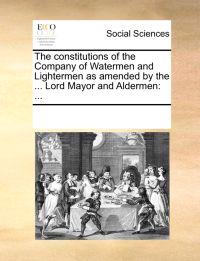 The Constitutions of the Company of Watermen and Lightermen, as Amended by the ... Lord Mayor and Aldermen