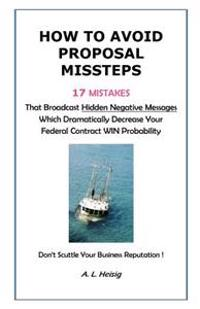 How to Avoid Proposal Missteps: 17 Mistakes That Broadcast Hidden Negative Messages Dramatically Decreasing Your Federal Contract Win Probability
