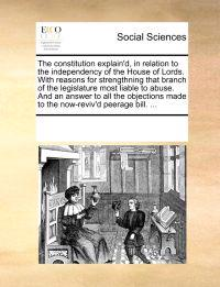 The Constitution Explain'd, in Relation to the Independency of the House of Lords. with Reasons for Strengthning That Branch of the Legislature Most Liable to Abuse. and an Answer to All the Objections Made to the Now-Reviv'd Peerage Bill. ...