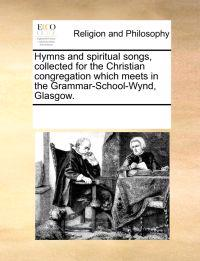 Hymns and Spiritual Songs, Collected for the Christian Congregation Which Meets in the Grammar-School-Wynd, Glasgow