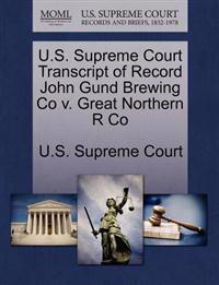 U.S. Supreme Court Transcript of Record John Gund Brewing Co V. Great Northern R Co