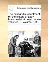 The Husband's Resentment; Or, the History of Lady Manchester. a Novel. in Two Volumes. ... Volume 1 of 2
