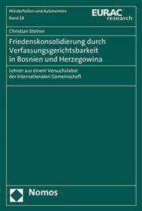 Friedenskonsolidierung Durch Verfassungsgerichtsbarkeit in Bosnien Und Herzegowina: Lehren Aus Einem Versuchslabor Der Internationalen Gemeinschaft