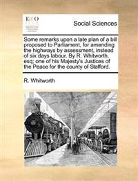 Some Remarks Upon a Late Plan of a Bill Proposed to Parliament, for Amending the Highways by Assessment, Instead of Six Days Labour. by R. Whitworth,