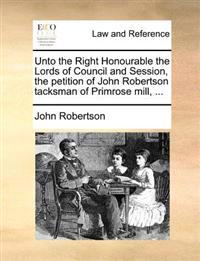 Unto the Right Honourable the Lords of Council and Session, the Petition of John Robertson Tacksman of Primrose Mill, ...
