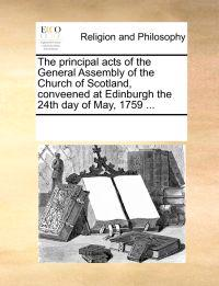 The Principal Acts of the General Assembly of the Church of Scotland, Conveened at Edinburgh the 24th Day of May, 1759