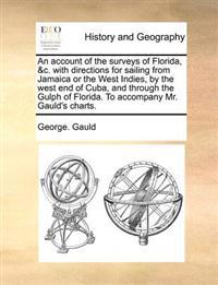 An Account of the Surveys of Florida, &c. with Directions for Sailing from Jamaica or the West Indies, by the West End of Cuba, and Through the Gulph of Florida. to Accompany Mr. Gauld's Charts
