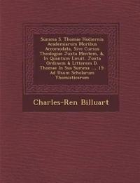 Summa S. Thomae Hodiernis Academiarum Moribus Accomodata, Sive Cursus Theologiae Juxta Mentem, &, In Quantum Licuit, Juxta Ordinem & Litterem D. Thoma