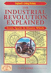 The Industrial Revolution Explained: Steam, Sparks and Massive Wheels
