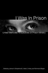 I Was in Prison: United Methodist Perspectives on Prison Ministry