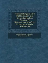 Verhandlungen Und Mitteilungen Des Siebenb Rgischen Vereins Fur Naturwissenschaften Zu Hermannstadt, Volume 39