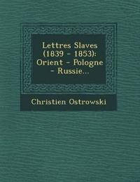 Lettres Slaves (1839 - 1853): Orient - Pologne - Russie...