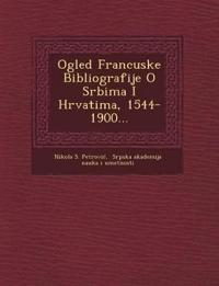 Ogled Francuske Bibliografije O Srbima I Hrvatima, 1544-1900...