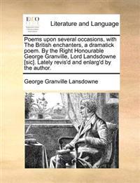 Poems Upon Several Occasions, with the British Enchanters, a Dramatick Poem. by the Right Honourable George Granville, Lord Landsdowne [Sic]. Lately Revis'd and Enlarg'd by the Author.