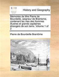 Memoires de Mre Pierre de Bourdeille, Seigneur de Brantome, Contenant Les Vies Des Hommes Illustres Et Grands Capitaines Etrangers de Son Tems. Volume