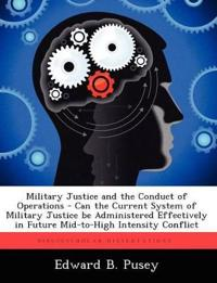Military Justice and the Conduct of Operations - Can the Current System of Military Justice Be Administered Effectively in Future Mid-To-High Intensit