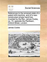 References to the Annexed Plate of a Patent Drill-Machine, and of a New-Constructed Simple Hand-Hoe, Invented by the Rev. James Cooke, No. 73. Opposite the Pantheon, Oxford-Street, London