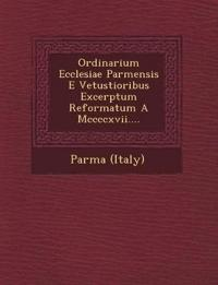 Ordinarium Ecclesiae Parmensis E Vetustioribus Excerptum Reformatum A Mccccxvii....