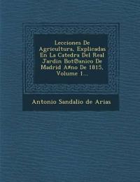 Lecciones de Agricultura, Explicadas En La Catedra del Real Jardin Bot Anico de Madrid a No de 1815, Volume 1...