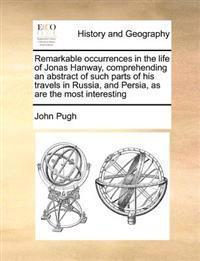 Remarkable Occurrences in the Life of Jonas Hanway, Comprehending an Abstract of Such Parts of His Travels in Russia, and Persia, as Are the Most Interesting