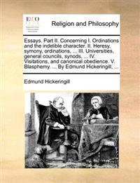Essays. Part II. Concerning I. Ordinations and the Indelible Character. II. Heresy, Symony, Ordinations, ... III. Universities, General Councils, Synods, ... IV. Visitations, and Canonical Obedience. V. Blasphemy. ... by Edmund Hickeringill, ...