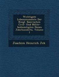 Wichtigste Lebensmomente Der K¿nigl. Baierischen Civil- Und Milit¿r-bedienstigten Dieses Jahrhunderts, Volume 1