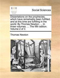 Dissertations on the Prophecies, Which Have Remarkably Been Fulfilled, and at This Time Are Fulfilling in the World. by Thomas Newton, ... in Three Volumes. ... the Fifth Edition. Volume 2 of 3
