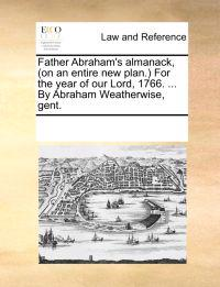 Father Abraham's Almanack, (on an Entire New Plan.) for the Year of Our Lord, 1766. ... by Abraham Weatherwise, Gent.