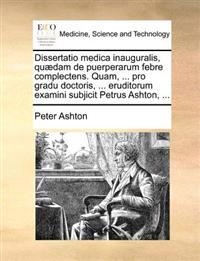 Dissertatio Medica Inauguralis, Quaedam de Puerperarum Febre Complectens. Quam, ... Pro Gradu Doctoris, ... Eruditorum Examini Subjicit Petrus Ashton,