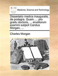 Dissertatio Medica Inauguralis, de Podagra. Quam, ... Pro Gradu Doctoris, ... Eruditorum Examini Subjicit Carolus Morgan, ...