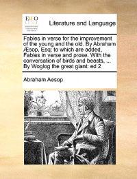 Fables in Verse for the Improvement of the Young and the Old. by Abraham  sop, Esq; To Which Are Added, Fables in Verse and Prose. with the Conversation of Birds and Beasts, ... by Woglog the Great Giant