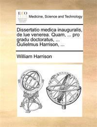 Dissertatio Medica Inauguralis, de Lue Venerea. Quam, ... Pro Gradu Doctoratus, ... Gulielmus Harrison, ...