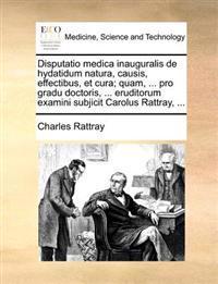 Disputatio Medica Inauguralis de Hydatidum Natura, Causis, Effectibus, Et Cura; Quam, ... Pro Gradu Doctoris, ... Eruditorum Examini Subjicit Carolus Rattray, ...