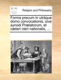 Forma Precum in Utr que Domo Convocationis, Sive Synodi Pr latorum, Et C teri Cleri Nationalis, ...