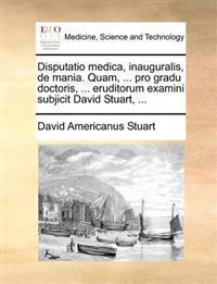 Disputatio Medica, Inauguralis, de Mania. Quam, ... Pro Gradu Doctoris, ... Eruditorum Examini Subjicit David Stuart, ...
