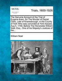 The Genuine Account of the Trial of Eugene Aram, for the Murder of Daniel Clark, Late of Knaresbrough, in the County of York Who Was Convicted at York Assizes, Aug 5, 1759, Before the Honorable William Noel, Esq., One of His Majesty's Justices of The...