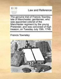 The Genuine Trial of Francis Townley, Late of Manchester, Gentleman; Who Was Appointed Colonel of the Manchester Regiment by the Young Pretender, and Was Convicted of High Treason, on Tuesday July 15th, 1746.