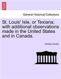 St. Louis' Isle, or Texiana; With Additional Observations Made in the United States and in Canada.