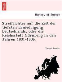 Streiflichter Auf Die Zeit Der Tiefsten Erniedrigung Deutschlands, Oder Die Reichsstadt NU Rnberg in Den Jahren 1801-1806.
