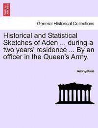 Historical and Statistical Sketches of Aden ... During a Two Years' Residence ... by an Officer in the Queen's Army.