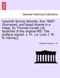 Ickworth Survey Boocke. Ano 1665 . (Surveyed, and Layed Downe in a Mapp, by Thomas Covell.) [A Facsimile of the Original Ms. the Preface Signed