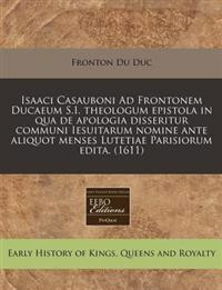Isaaci Casauboni Ad Frontonem Ducaeum S.I. Theologum Epistola in Qua de Apologia Disseritur Communi Iesuitarum Nomine Ante Aliquot Menses Lutetiae Parisiorum Edita. (1611)