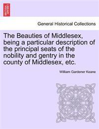 The Beauties of Middlesex, Being a Particular Description of the Principal Seats of the Nobility and Gentry in the County of Middlesex, Etc.