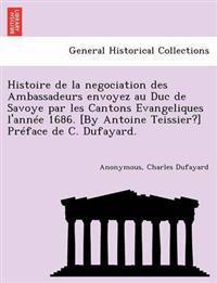 Histoire de La Negociation Des Ambassadeurs Envoyez Au Duc de Savoye Par Les Cantons Evangeliques L'Annee 1686. [By Antoine Teissier?] Preface de C. Dufayard.