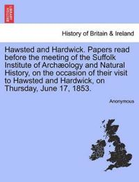 Hawsted and Hardwick. Papers Read Before the Meeting of the Suffolk Institute of Archaeology and Natural History, on the Occasion of Their Visit to Hawsted and Hardwick, on Thursday, June 17, 1853.