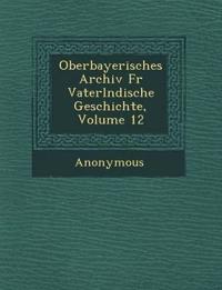 Oberbayerisches Archiv Fur Vaterl Ndische Geschichte, Volume 12