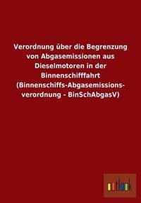 Verordnung Uber Die Begrenzung Von Abgasemissionen Aus Dieselmotoren in Der Binnenschifffahrt (Binnenschiffs-Abgasemissions- Verordnung - Binschabgasv