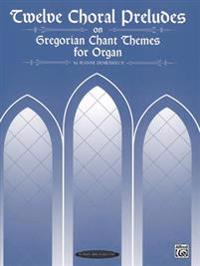 Twelve Choral Preludes on Gregorian Chant Themes for Organ